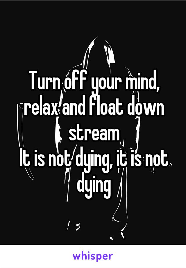 Turn off your mind, relax and float down stream It is not dying, it is not dying