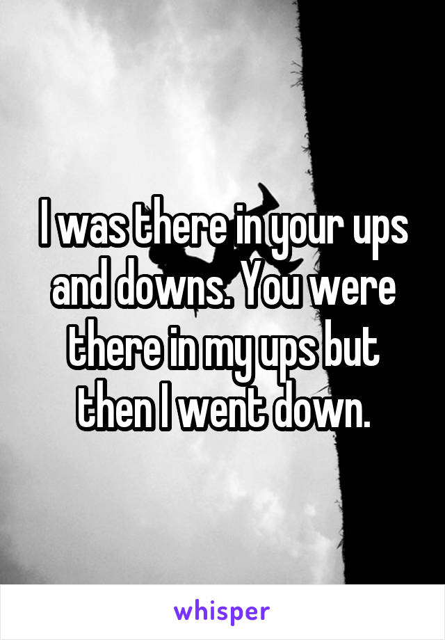 I was there in your ups and downs. You were there in my ups but then I went down.
