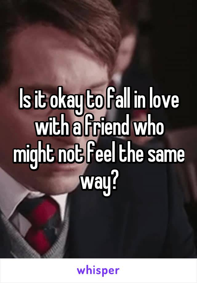 Is it okay to fall in love with a friend who might not feel the same way?