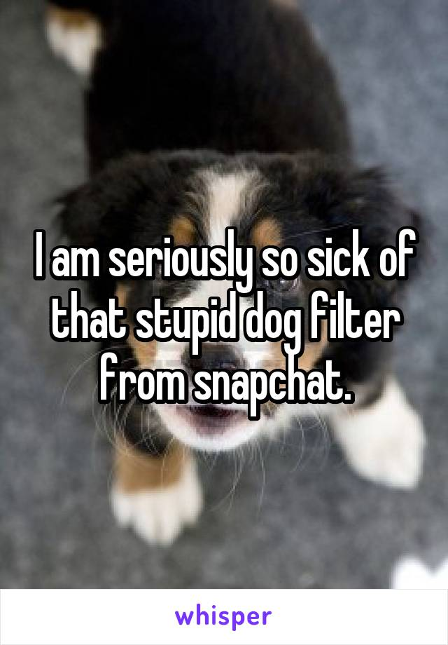 I am seriously so sick of that stupid dog filter from snapchat.