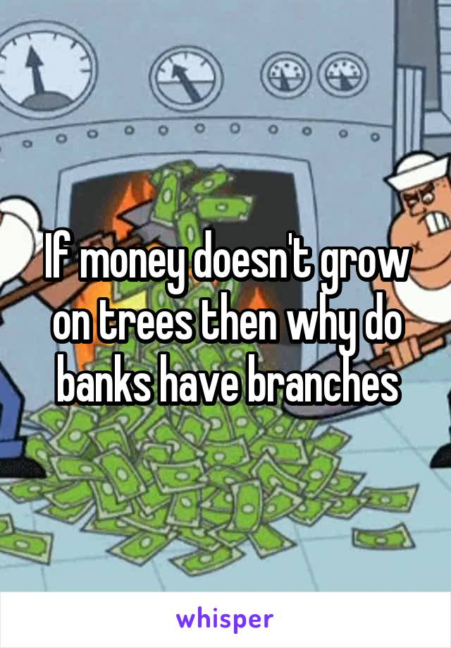 If money doesn't grow on trees then why do banks have branches