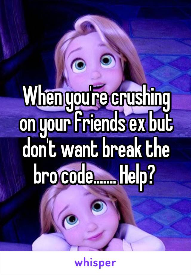 When you're crushing on your friends ex but don't want break the bro code....... Help?
