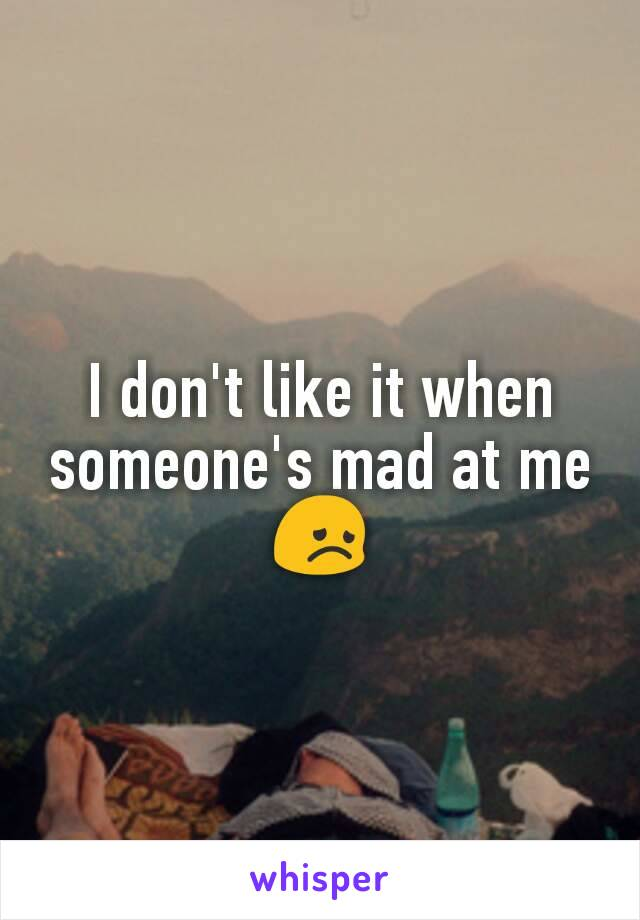 I don't like it when someone's mad at me 😞
