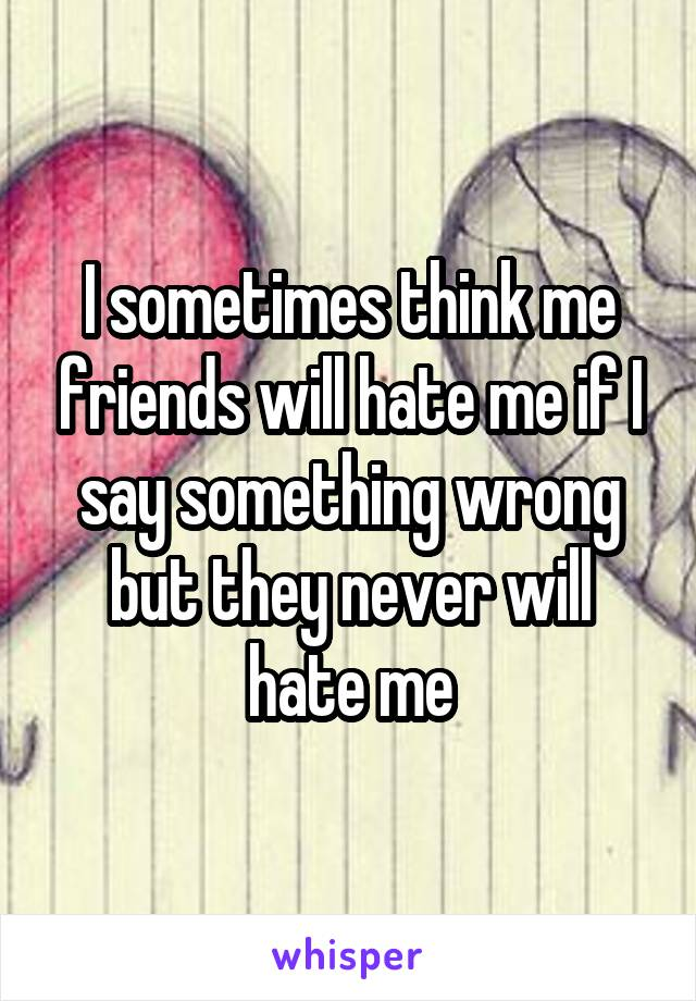 I sometimes think me friends will hate me if I say something wrong but they never will hate me