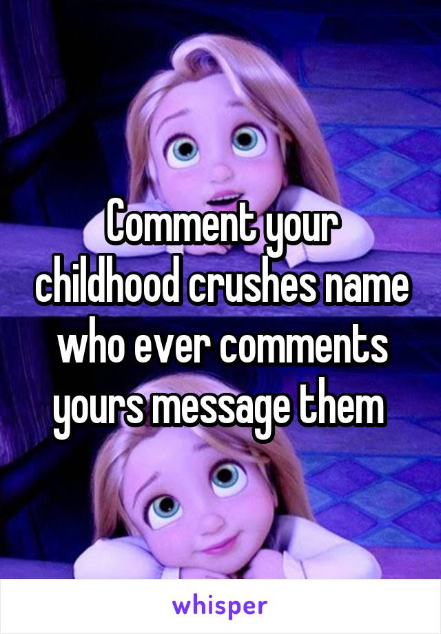 Comment your childhood crushes name who ever comments yours message them