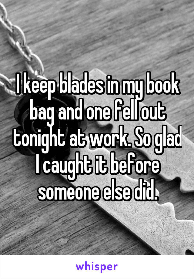 I keep blades in my book bag and one fell out tonight at work. So glad I caught it before someone else did.