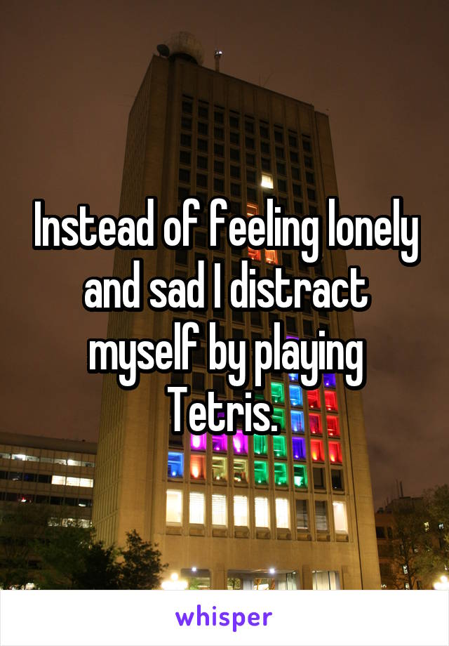 Instead of feeling lonely and sad I distract myself by playing Tetris.
