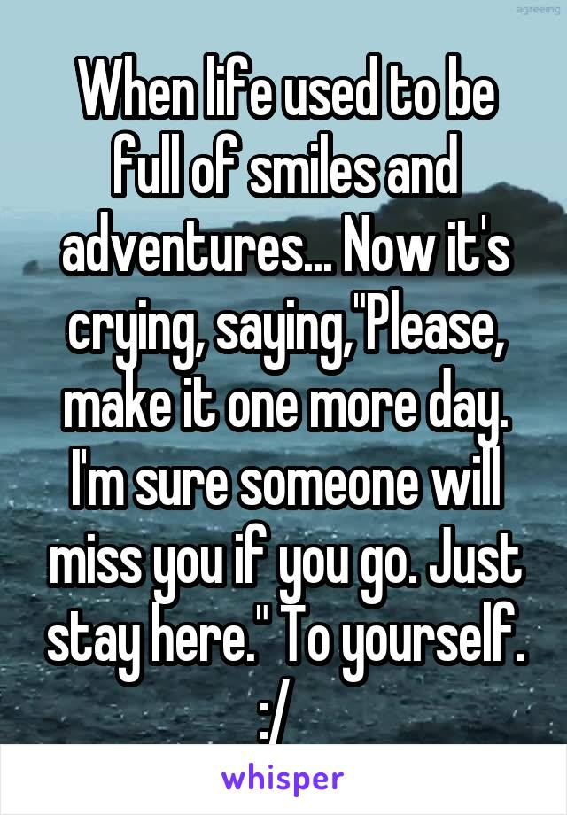 """When life used to be full of smiles and adventures... Now it's crying, saying,""""Please, make it one more day. I'm sure someone will miss you if you go. Just stay here."""" To yourself. :/"""
