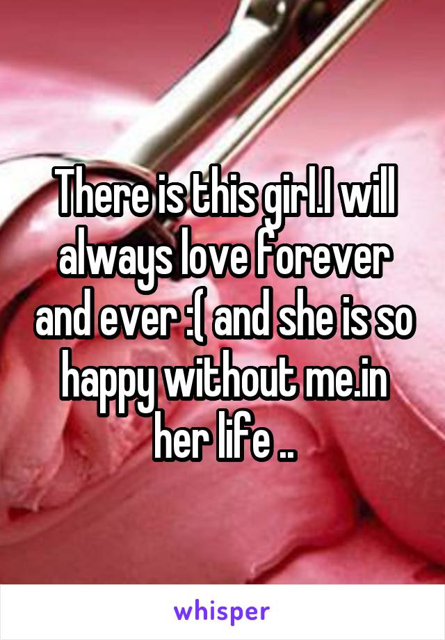 There is this girl.I will always love forever and ever :( and she is so happy without me.in her life ..