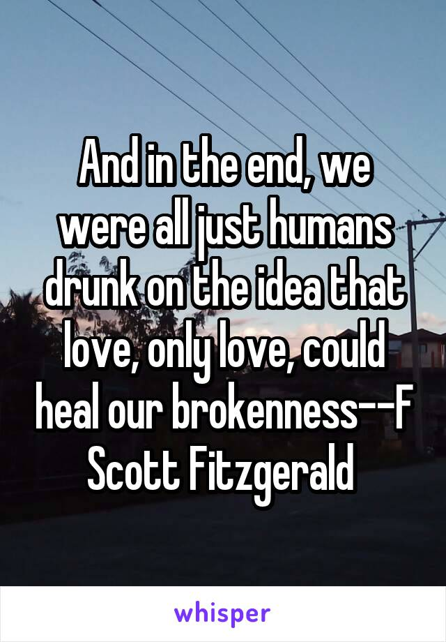 And in the end, we were all just humans drunk on the idea that love, only love, could heal our brokenness--F Scott Fitzgerald