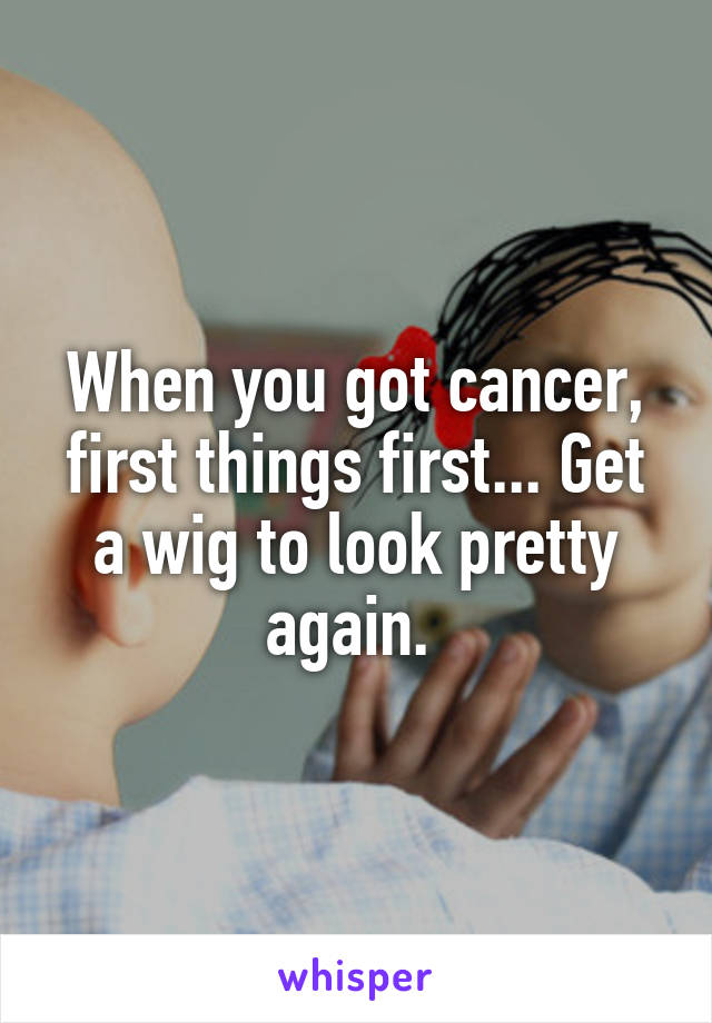 When you got cancer, first things first... Get a wig to look pretty again.