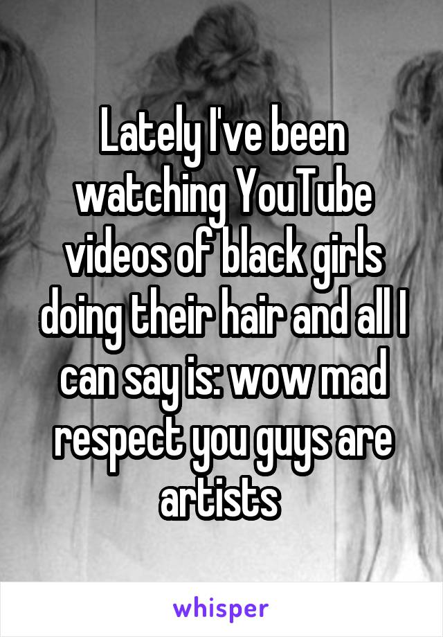Lately I've been watching YouTube videos of black girls doing their hair and all I can say is: wow mad respect you guys are artists