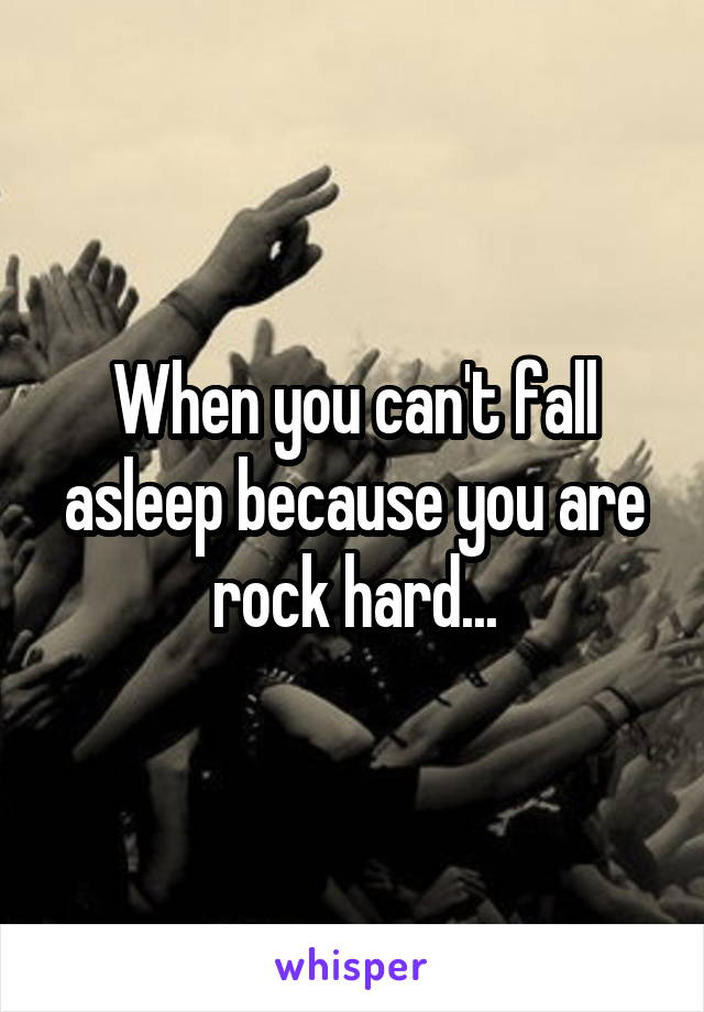 When you can't fall asleep because you are rock hard...