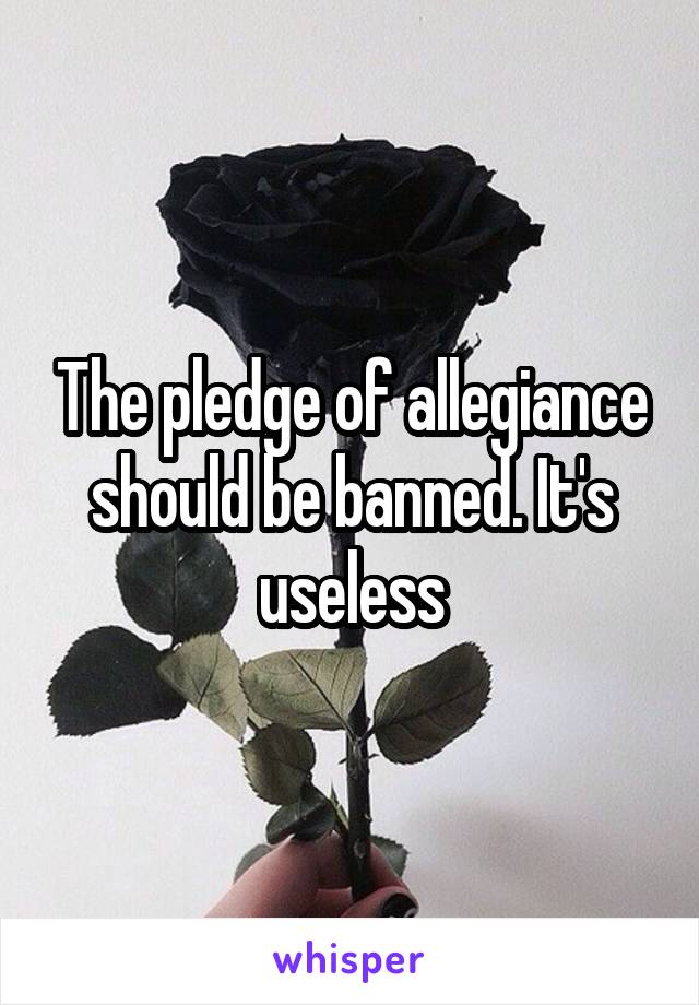The pledge of allegiance should be banned. It's useless