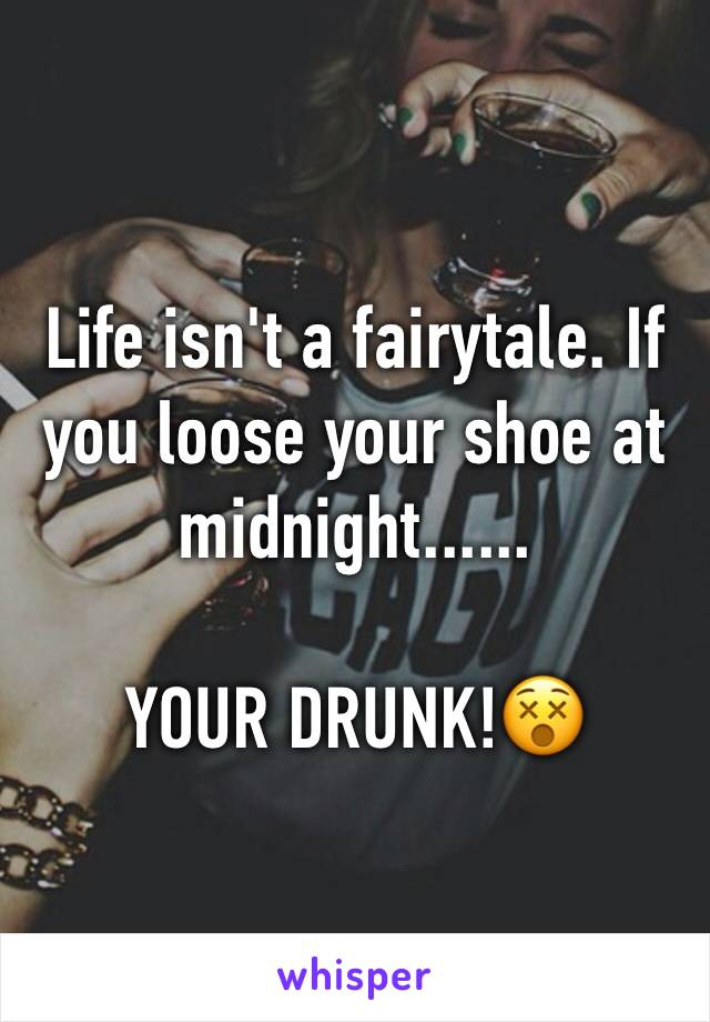 Life isn't a fairytale. If you loose your shoe at midnight......  YOUR DRUNK!😵