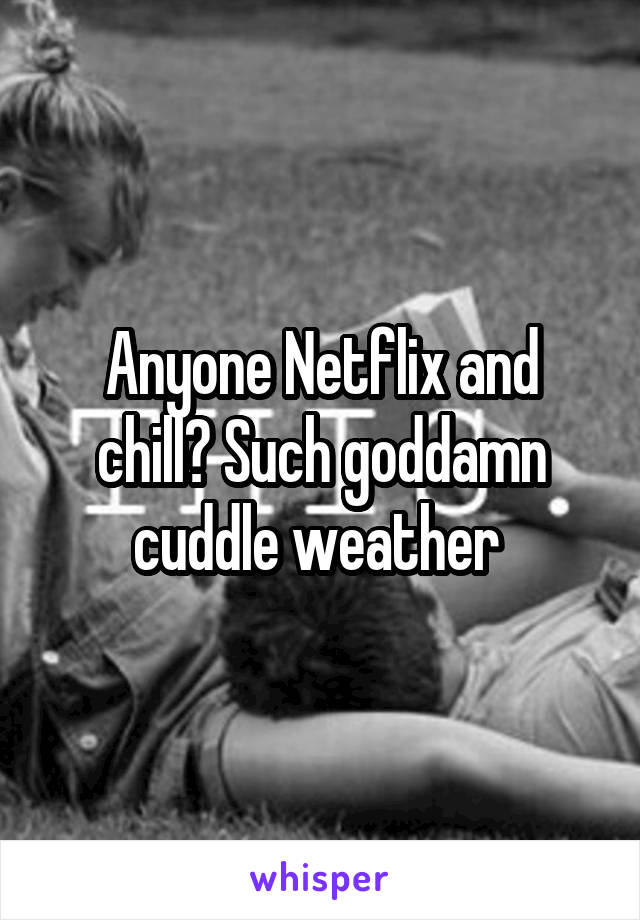 Anyone Netflix and chill? Such goddamn cuddle weather