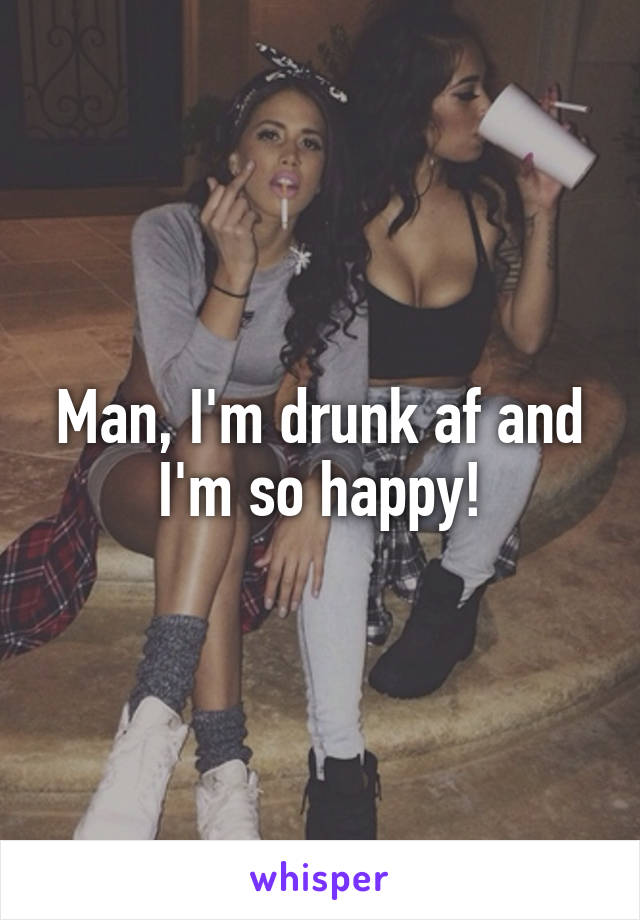 Man, I'm drunk af and I'm so happy!
