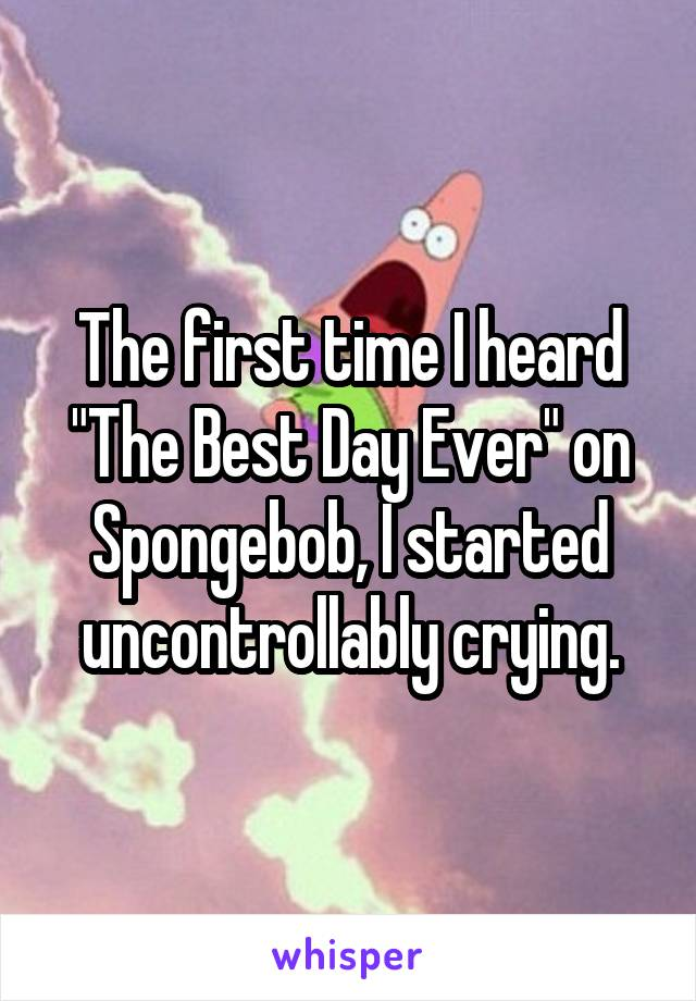 """The first time I heard """"The Best Day Ever"""" on Spongebob, I started uncontrollably crying."""