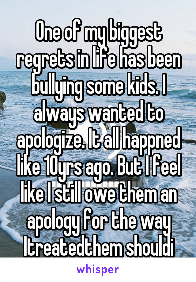 One of my biggest regrets in life has been bullying some kids. I always wanted to apologize. It all happned like 10yrs ago. But I feel like I still owe them an apology for the way Itreatedthem shouldi