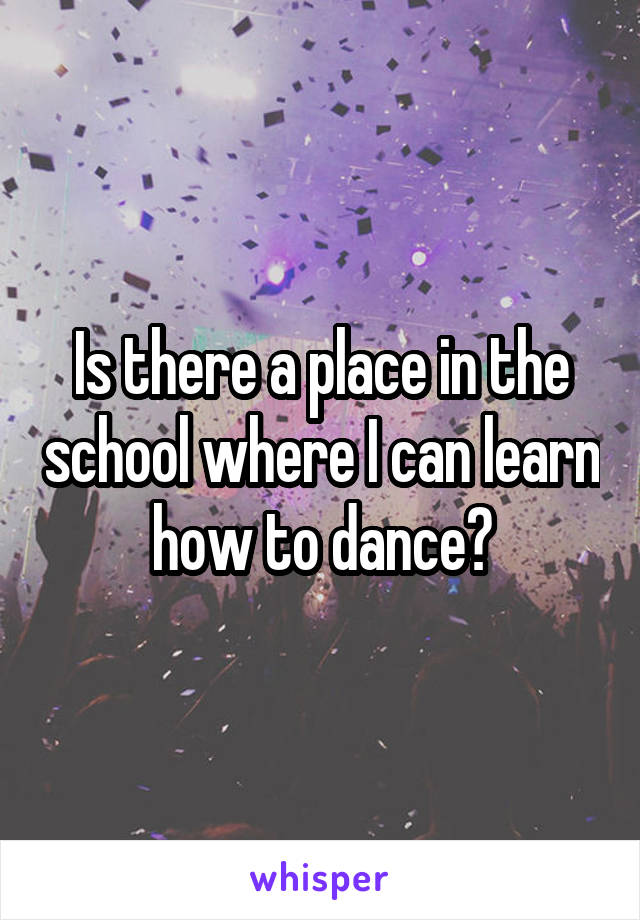 Is there a place in the school where I can learn how to dance?