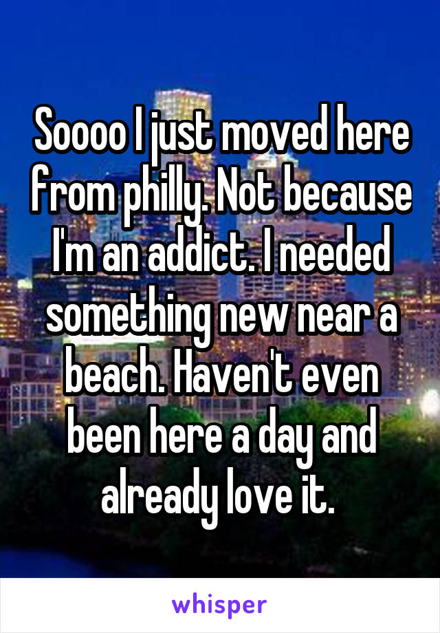 Soooo I just moved here from philly. Not because I'm an addict. I needed something new near a beach. Haven't even been here a day and already love it.