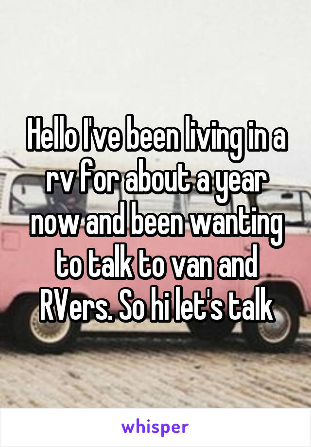 Hello I've been living in a rv for about a year now and been wanting to talk to van and RVers. So hi let's talk