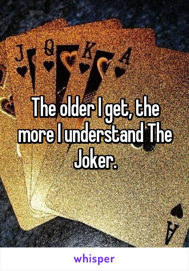 The older I get, the more I understand The Joker.