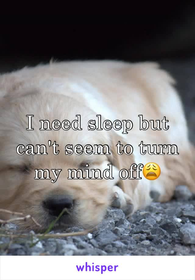 I need sleep but can't seem to turn my mind off😩