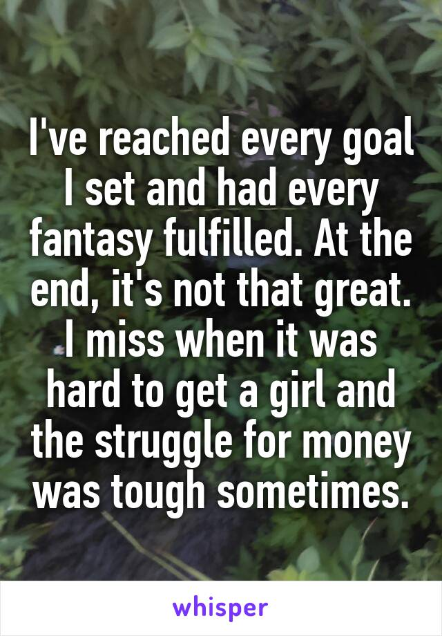 I've reached every goal I set and had every fantasy fulfilled. At the end, it's not that great. I miss when it was hard to get a girl and the struggle for money was tough sometimes.