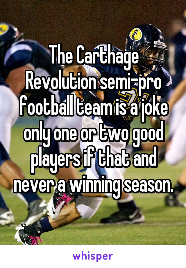 The Carthage Revolution semi-pro football team is a joke only one or two good players if that and never a winning season.