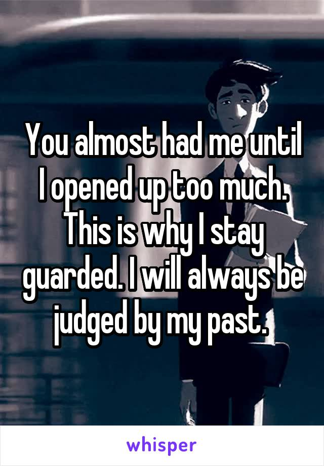 You almost had me until I opened up too much. This is why I stay guarded. I will always be judged by my past.