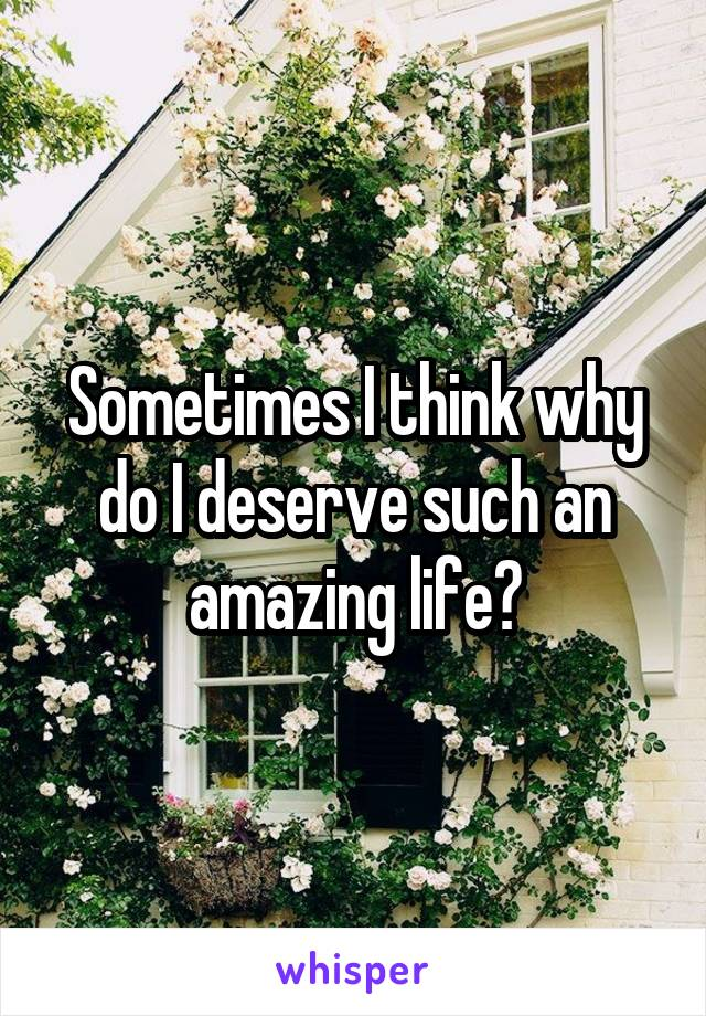 Sometimes I think why do I deserve such an amazing life?