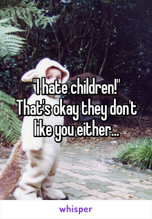 """I hate children!"" That's okay they don't like you either..."