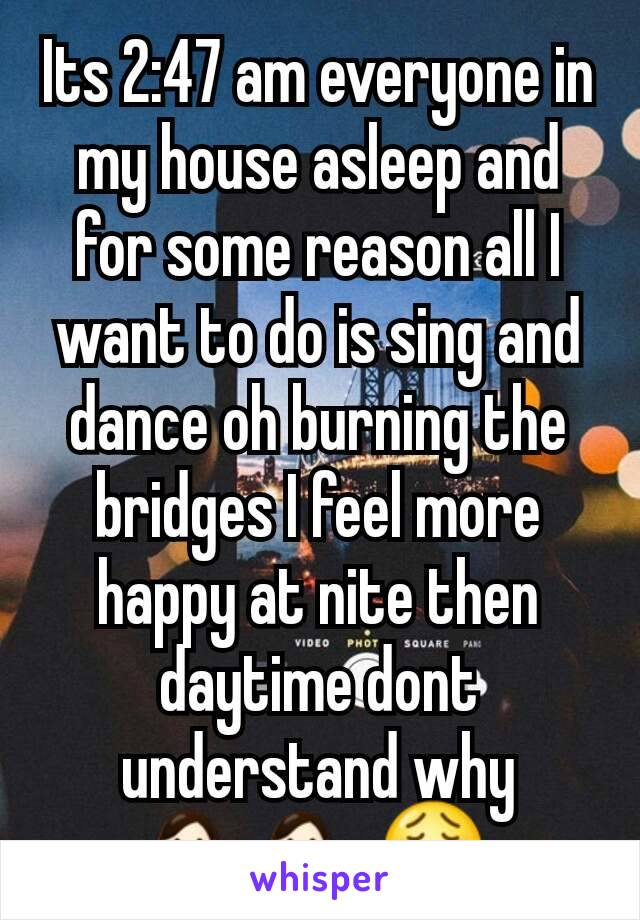 Its 2:47 am everyone in my house asleep and for some reason all I want to do is sing and dance oh burning the bridges I feel more happy at nite then daytime dont understand why 💁💁😩