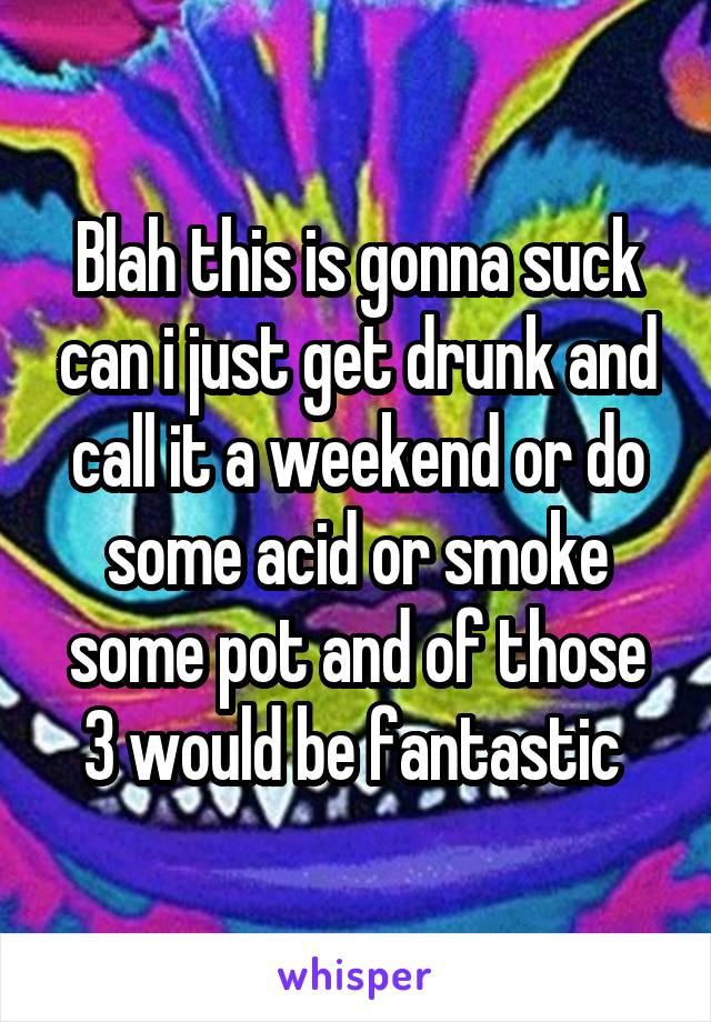 Blah this is gonna suck can i just get drunk and call it a weekend or do some acid or smoke some pot and of those 3 would be fantastic