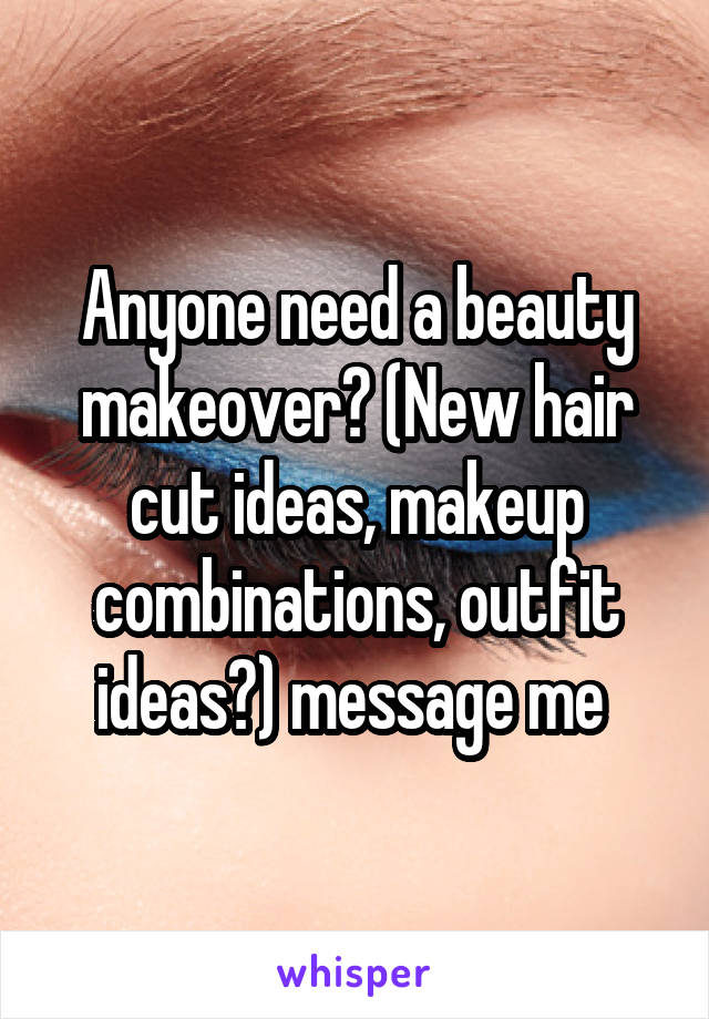 Anyone need a beauty makeover? (New hair cut ideas, makeup combinations, outfit ideas?) message me
