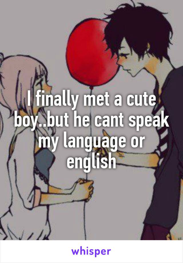 I finally met a cute boy..but he cant speak my language or english