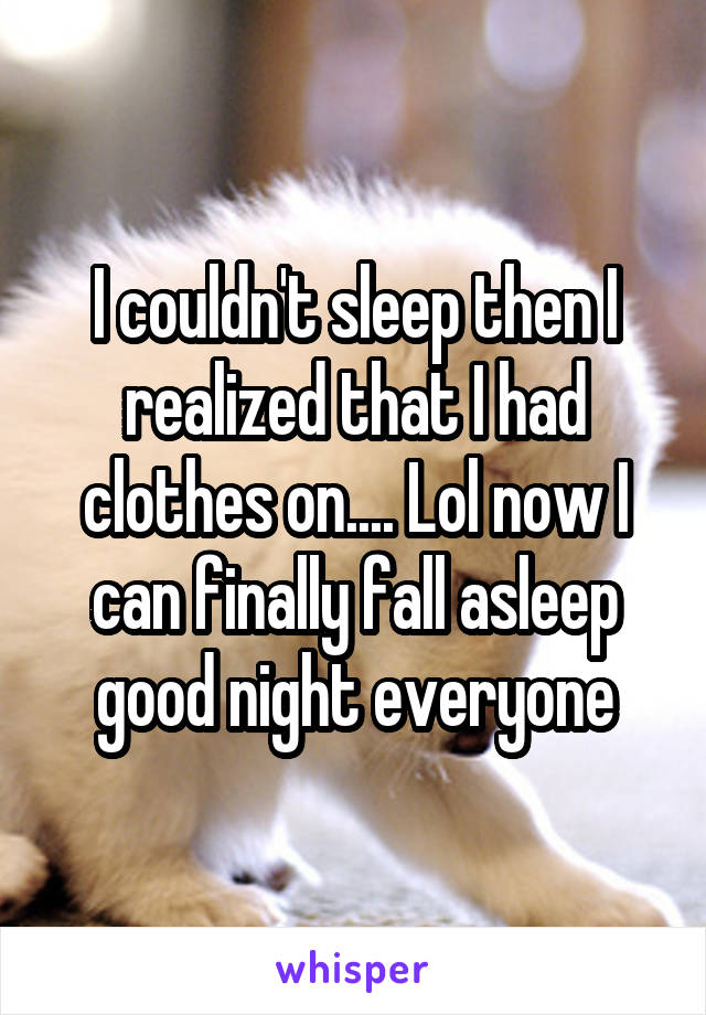 I couldn't sleep then I realized that I had clothes on.... Lol now I can finally fall asleep good night everyone