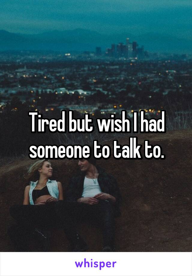 Tired but wish I had someone to talk to.