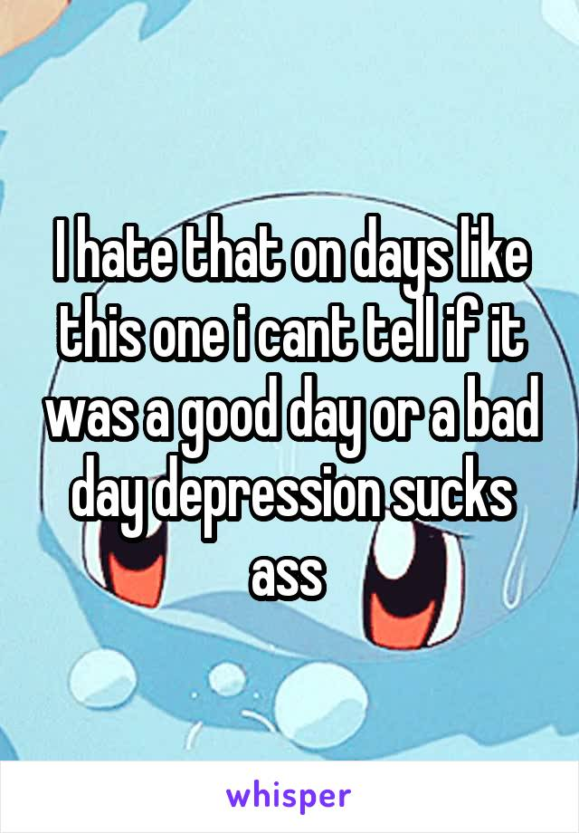 I hate that on days like this one i cant tell if it was a good day or a bad day depression sucks ass
