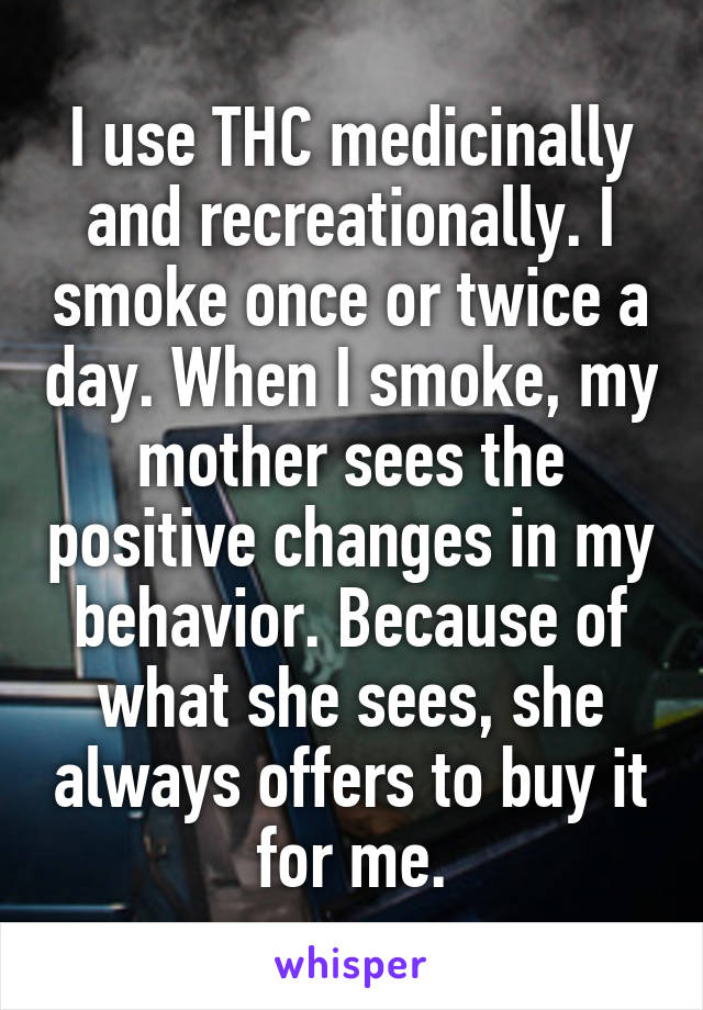 I use THC medicinally and recreationally. I smoke once or twice a day. When I smoke, my mother sees the positive changes in my behavior. Because of what she sees, she always offers to buy it for me.