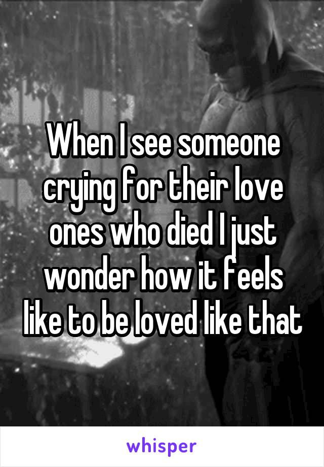 When I see someone crying for their love ones who died I just wonder how it feels like to be loved like that
