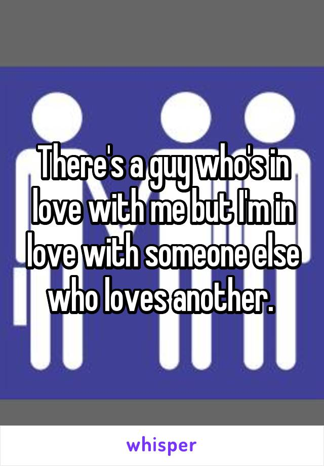 There's a guy who's in love with me but I'm in love with someone else who loves another.