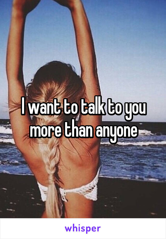 I want to talk to you more than anyone