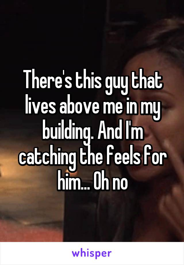 There's this guy that lives above me in my building. And I'm catching the feels for him... Oh no