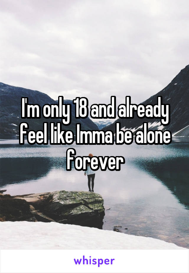 I'm only 18 and already feel like Imma be alone forever