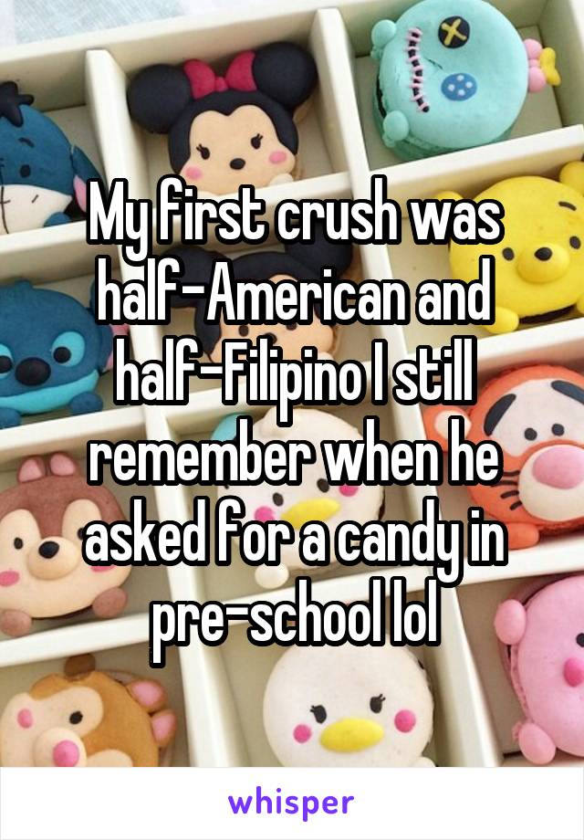 My first crush was half-American and half-Filipino I still remember when he asked for a candy in pre-school lol