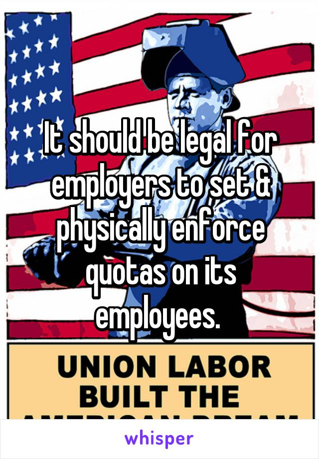 It should be legal for employers to set & physically enforce quotas on its employees.