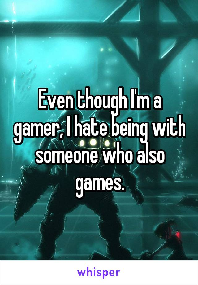 Even though I'm a gamer, I hate being with someone who also games.