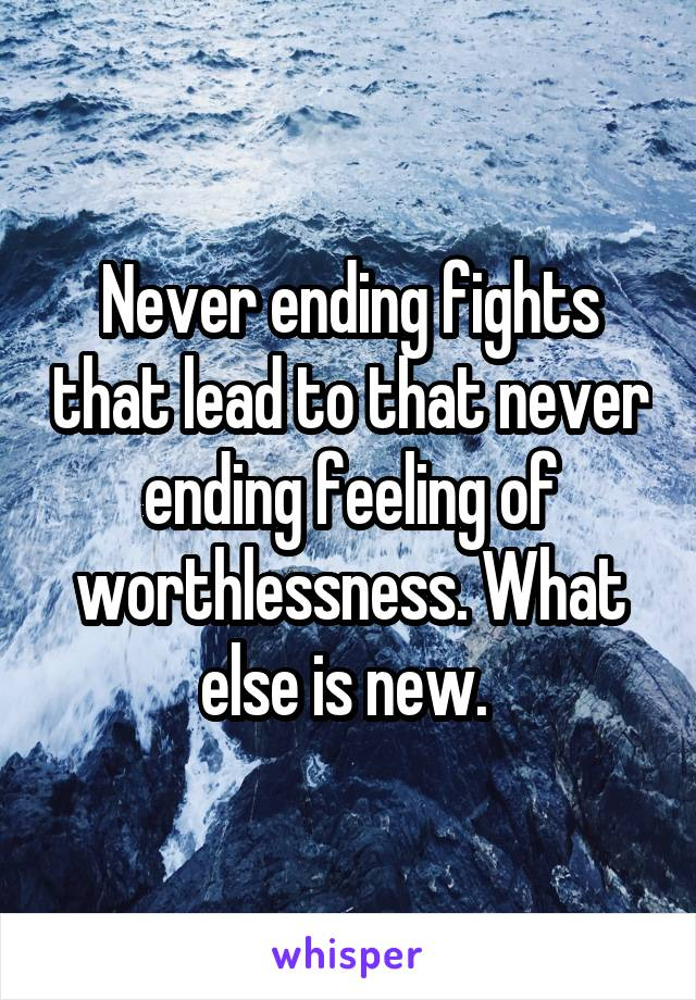 Never ending fights that lead to that never ending feeling of worthlessness. What else is new.